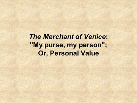 The Merchant of Venice: My purse, my person; Or, Personal Value.