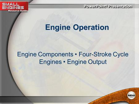 PowerPoint ® Presentation Engine Operation Engine Components Four-Stroke Cycle Engines Engine Output.