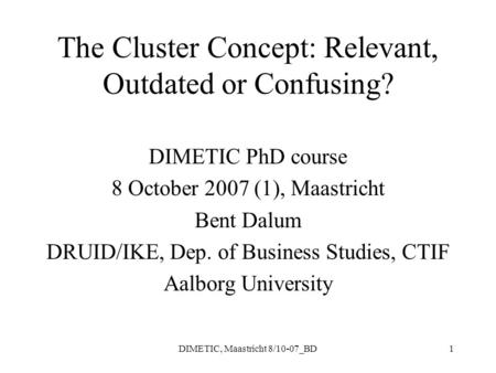 DIMETIC, Maastricht 8/10-07_BD1 The Cluster Concept: Relevant, Outdated or Confusing? DIMETIC PhD course 8 October 2007 (1), Maastricht Bent Dalum DRUID/IKE,