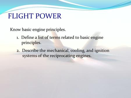 FLIGHT POWER Know basic engine principles. 1. Define a list of terms related to basic engine principles. 2. Describe the mechanical, cooling, and ignition.