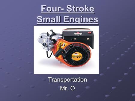 Four- Stroke Small Engines Transportation Mr. O. Components Recoil Start- Pull start system, connects to flywheel/crankshaft. Flywheel- Large wheel mounted.