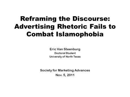 Reframing the Discourse: Advertising Rhetoric Fails to Combat Islamophobia Eric Van Steenburg Doctoral Student University of North Texas Society for Marketing.
