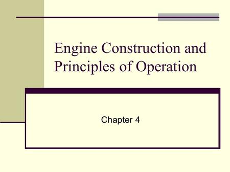 Engine Construction and Principles of Operation Chapter 4.