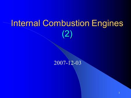 1 Internal Combustion <strong>Engines</strong> (<strong>2</strong>) 2007-12-03 <strong>2</strong> Confidence in yourself is the first step on the road to success. Don't put off till tomorrow what should.