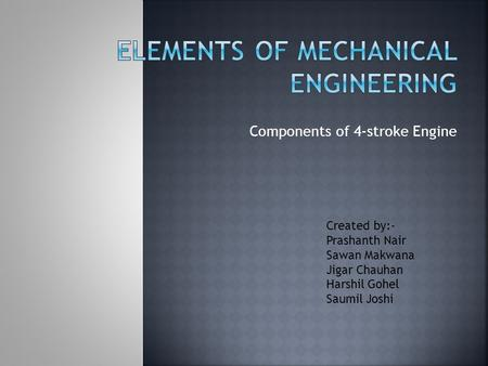 Components of 4-stroke Engine Created by:- Prashanth Nair Sawan Makwana Jigar Chauhan Harshil Gohel Saumil Joshi.
