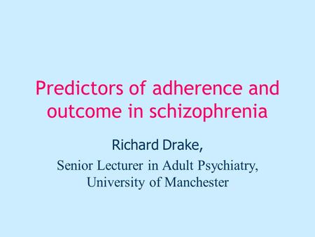 Predictors of adherence and outcome in schizophrenia Richard Drake, Senior Lecturer in Adult Psychiatry, University of Manchester.