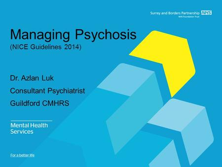 Managing Psychosis (NICE Guidelines 2014) Dr. Azlan Luk Consultant Psychiatrist Guildford CMHRS.