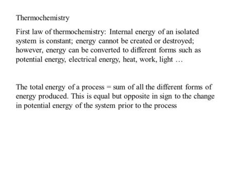 Thermochemistry First law of thermochemistry: Internal energy of an isolated system is constant; energy cannot be created or destroyed; however, energy.