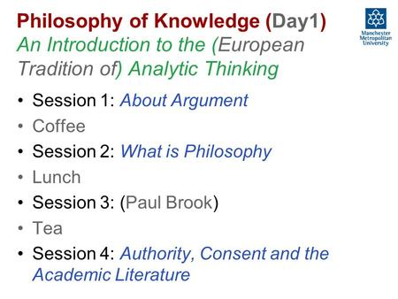 Philosophy of Knowledge (Day1) An Introduction to the (European Tradition of) Analytic Thinking Session 1: About Argument Coffee Session 2: What is Philosophy.
