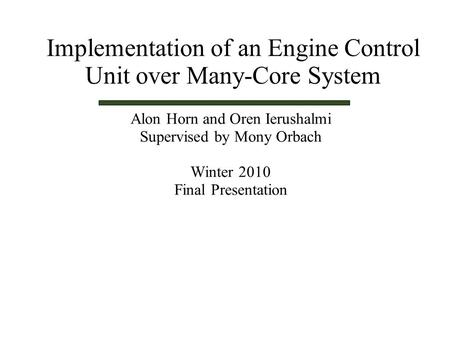 Alon Horn and Oren Ierushalmi Supervised by Mony Orbach Winter 2010 Final Presentation Implementation of an Engine Control Unit over Many-Core System.