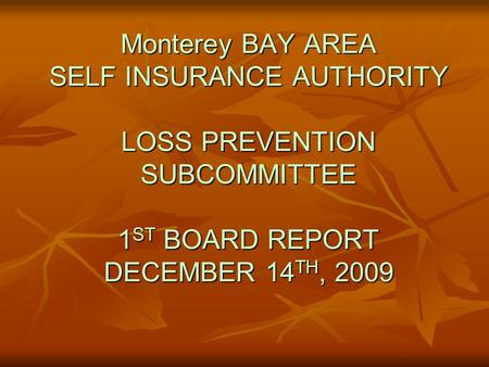 Monterey BAY AREA SELF INSURANCE AUTHORITY LOSS PREVENTION SUBCOMMITTEE 1 ST BOARD REPORT DECEMBER 14 TH, 2009.