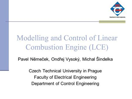 Modelling and Control of Linear Combustion Engine (LCE) Pavel Němeček, Ondřej Vysoký, Michal Šindelka Czech Technical University in Prague Faculty of Electrical.