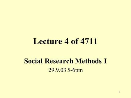 1 Lecture 4 of 4711 Social <strong>Research</strong> <strong>Methods</strong> I 29.9.03 5-6pm.