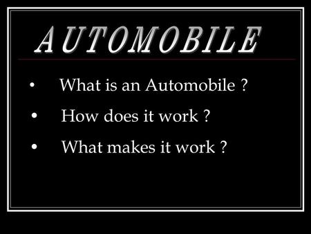What is an Automobile ? How does it work ? What makes it work ?