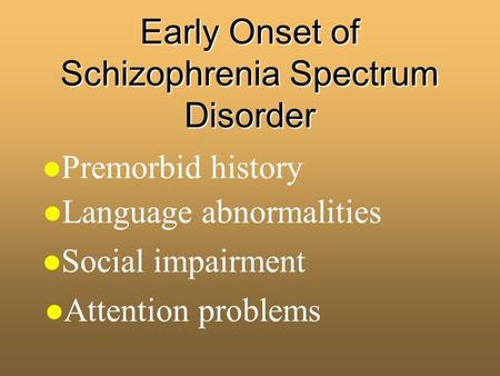 Early Onset of Schizophrenia Spectrum Disorder l Premorbid history l Attention problems l Social impairment l Language abnormalities.