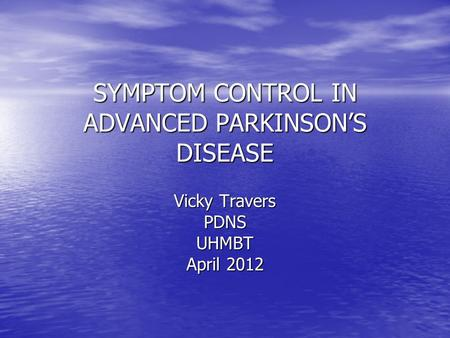 SYMPTOM CONTROL IN ADVANCED PARKINSON'S DISEASE Vicky Travers PDNSUHMBT April 2012.