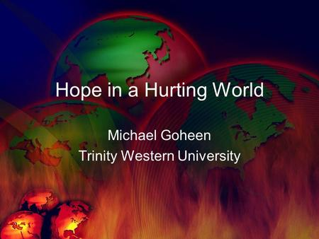 Hope in a Hurting World Michael Goheen Trinity Western University.
