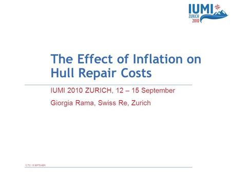 12 TO 15 SEPTEMBER The Effect of Inflation on Hull Repair Costs IUMI 2010 ZURICH, 12 – 15 September Giorgia Rama, Swiss Re, Zurich.