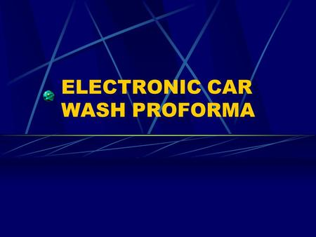 ELECTRONIC CAR WASH PROFORMA. ELECTRONIC CAR WASH Proforma Project Objectives Format Car Wash Equipment Basic Variables Data Sources Formula Changes How.