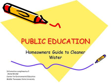 PUBLIC EDUCATION Homeowners Guide to Cleaner Water Information compliments of: WaterWorks! WaterWorks! Center for Environmental Education Middle Tennessee.
