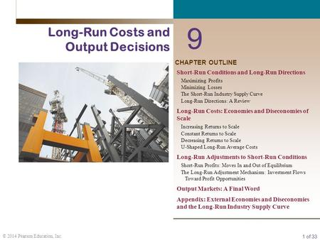 1 of 33 © 2014 Pearson Education, Inc. CHAPTER OUTLINE 9 Long-Run Costs and Output Decisions Short-Run Conditions and Long-Run Directions Maximizing Profits.