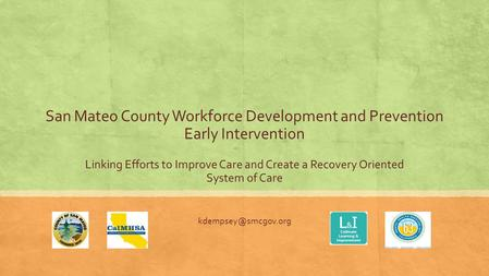 San Mateo County Workforce Development and Prevention Early Intervention Linking Efforts to Improve Care and Create a Recovery Oriented System of Care.