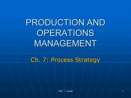 POM - J. Galván 1 PRODUCTION AND OPERATIONS MANAGEMENT Ch. 7: Process Strategy.