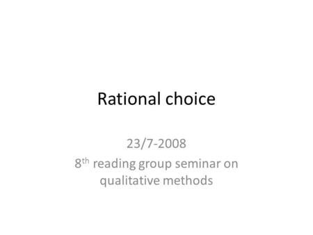 Rational choice 23/7-2008 8 th reading group seminar on qualitative methods.
