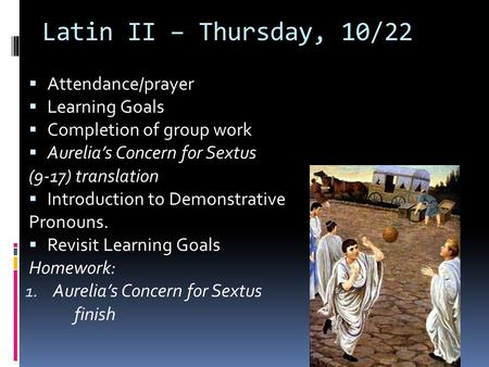 Latin II – Thursday, 10/22  Attendance/prayer  Learning Goals  Completion of group work  Aurelia's Concern for Sextus (9-17) translation  Introduction.