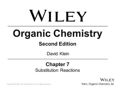 Copyright © 2015 John Wiley & Sons, Inc. All rights reserved. Organic Chemistry Second Edition Chapter 7 Substitution Reactions David Klein Klein, Organic.