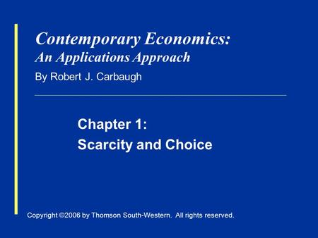 Copyright ©2006 by Thomson South-Western. All rights reserved. Contemporary Economics: An Applications Approach By Robert J. Carbaugh Chapter 1: Scarcity.