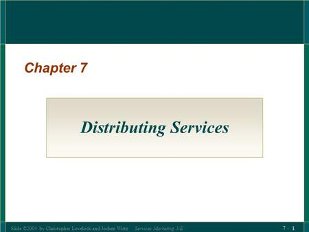 Slide ©2004 by Christopher Lovelock and Jochen Wirtz Services Marketing 5/E 7 - 1 Chapter 7 Distributing Services.