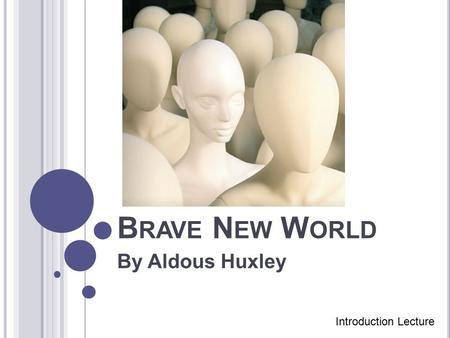 B RAVE N EW W ORLD By Aldous Huxley Introduction Lecture.