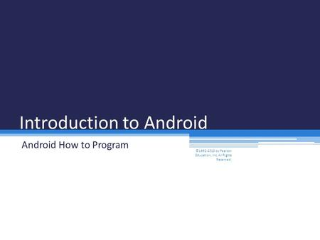 Introduction to Android Android How to Program ©1992-2013 by Pearson Education, Inc. All Rights Reserved.