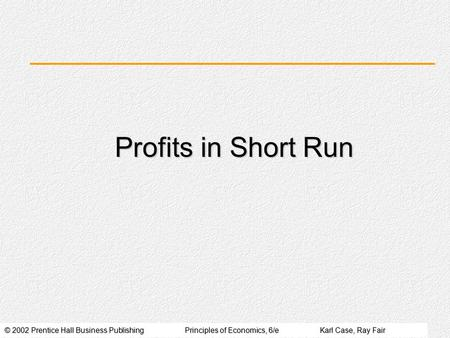 © 2002 Prentice Hall Business PublishingPrinciples of Economics, 6/eKarl Case, Ray Fair Profits in Short Run.
