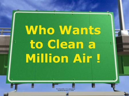 Developed by www.carpool.ca Updated January 3, 2008 Who Wants to Clean a Million Air !