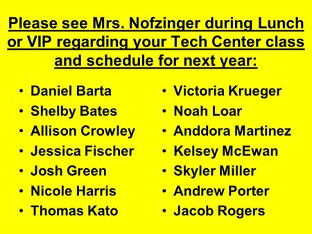 Please see Mrs. Nofzinger during Lunch or VIP regarding your Tech Center class and schedule for next year: Daniel Barta Shelby Bates Allison Crowley Jessica.