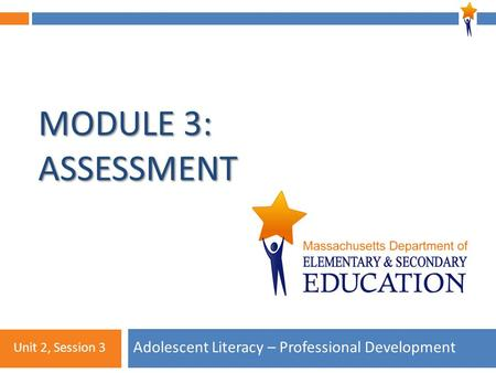 Module 3: Unit 2, Session 3 MODULE 3: ASSESSMENT Adolescent Literacy – Professional Development Unit 2, Session 3.