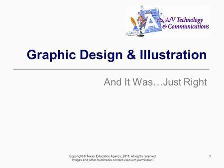 1 Graphic Design & Illustration And It Was…Just Right Copyright © Texas Education Agency, 2011. All rights reserved. Images and other multimedia content.