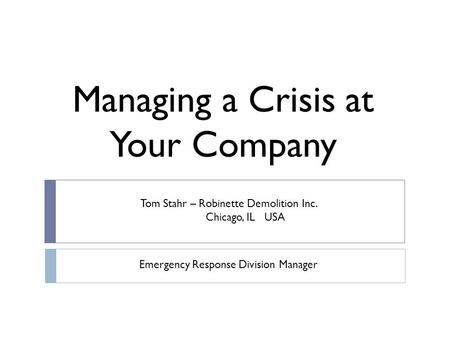 Managing a Crisis at Your Company Tom Stahr – Robinette Demolition Inc. Chicago, IL USA Emergency Response Division Manager.