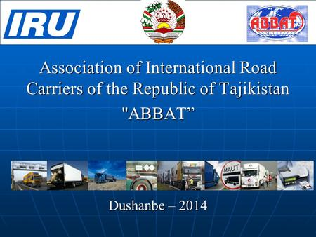 "Association of International Road Carriers of the Republic of Tajikistan ABBAT"" Dushanbe – 2014."