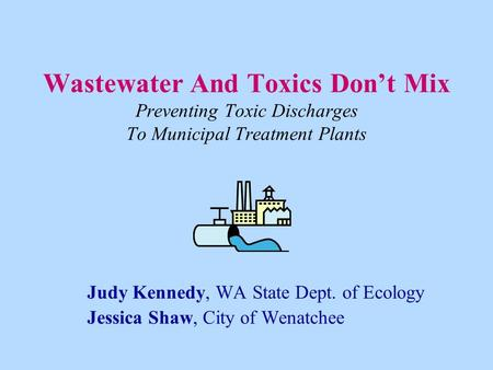 Wastewater And Toxics Don't Mix Preventing Toxic Discharges To Municipal Treatment Plants Judy Kennedy, WA State Dept. of Ecology Jessica Shaw, City of.