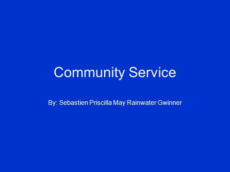 Community Service By: Sebastien Priscilla May Rainwater Gwinner.