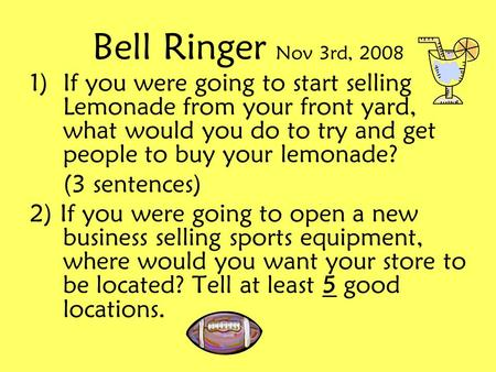 Bell Ringer Nov 3rd, 2008 1)If you were going to start selling Lemonade from your front yard, what would you do to try and get people to buy your lemonade?