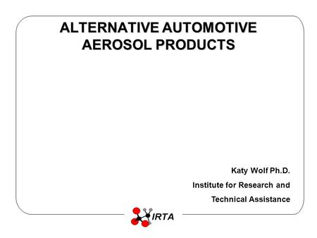 ALTERNATIVE AUTOMOTIVE AEROSOL PRODUCTS Katy Wolf Ph.D. Institute for Research and Technical Assistance.