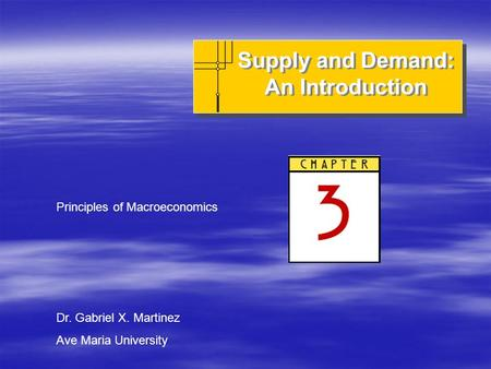 Supply and Demand: An Introduction Supply and Demand: An Introduction Principles of Macroeconomics Dr. Gabriel X. Martinez Ave Maria University.