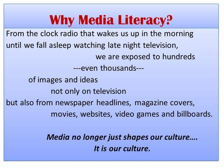 Why Media Literacy? From the clock radio that wakes us up in the morning until we fall asleep watching late night television, we are exposed to hundreds.