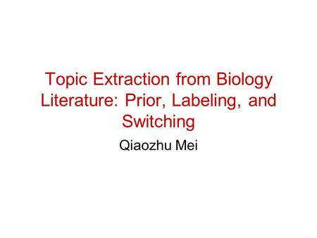 Topic Extraction from Biology Literature: Prior, Labeling, and Switching Qiaozhu Mei.