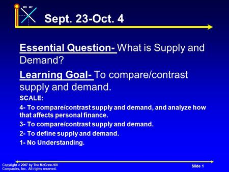 MBMC Copyright c 2007 by The McGraw-Hill Companies, Inc. All rights reserved. Sept. 23-Oct. 4 Essential Question- What is Supply and Demand? Learning Goal-