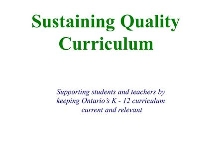 Sustaining Quality Curriculum Supporting students and teachers by keeping Ontario's K - 12 curriculum current and relevant.